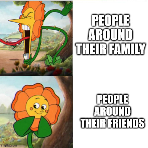 Cuphead Flower |  PEOPLE AROUND THEIR FAMILY; PEOPLE AROUND THEIR FRIENDS | image tagged in cuphead flower | made w/ Imgflip meme maker