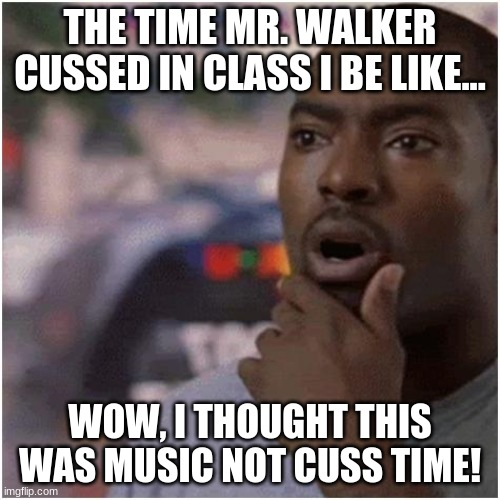 i be like in class |  THE TIME MR. WALKER CUSSED IN CLASS I BE LIKE... WOW, I THOUGHT THIS WAS MUSIC NOT CUSS TIME! | image tagged in shocked black guy | made w/ Imgflip meme maker