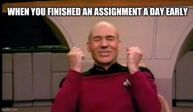 Excited Picard |  WHEN YOU FINISHED AN ASSIGNMENT A DAY EARLY | image tagged in excited picard | made w/ Imgflip meme maker