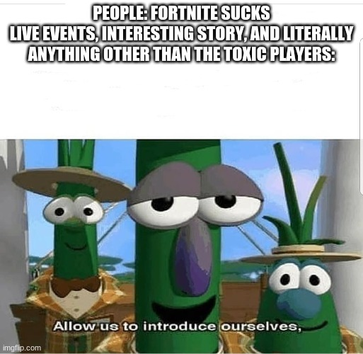 PEOPLE: FORTNITE SUCKS LIVE EVENTS, INTERESTING STORY, AND LITERALLY ANYTHING OTHER THAN THE TOXIC PLAYERS: | image tagged in allow us to introduce ourselves | made w/ Imgflip meme maker