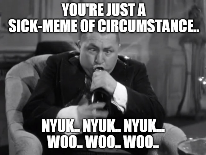 vICTIM oF cIRCUMSTANCE |  YOU'RE JUST A SICK-MEME OF CIRCUMSTANCE.. NYUK.. NYUK.. NYUK... WOO.. WOO.. WOO.. | image tagged in tequila curly,3 stooges,nyuk nyuk nyuk | made w/ Imgflip meme maker
