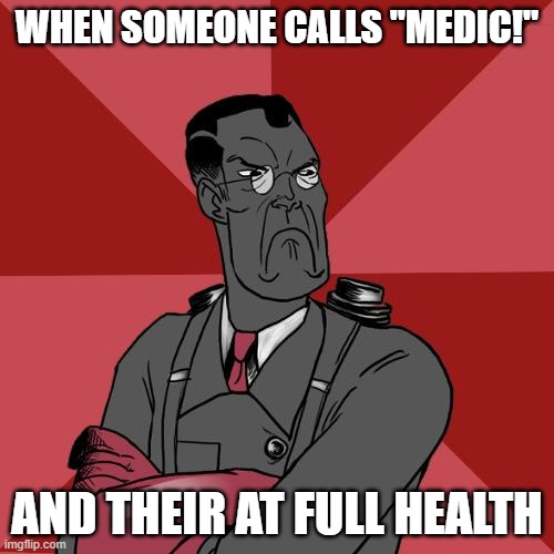 "TF2 Angry medic  |  WHEN SOMEONE CALLS ""MEDIC!""; AND THEIR AT FULL HEALTH 