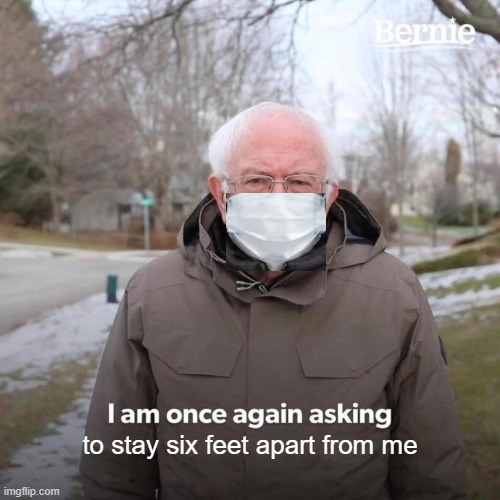 Bernie I Am Once Again Asking For Your Support | to stay six feet apart from me | image tagged in memes,bernie i am once again asking for your support | made w/ Imgflip meme maker