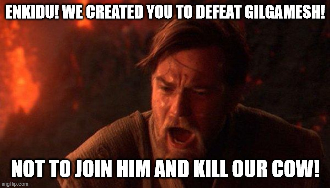 You Were The Chosen One (Star Wars) |  ENKIDU! WE CREATED YOU TO DEFEAT GILGAMESH! NOT TO JOIN HIM AND KILL OUR COW! | image tagged in memes,you were the chosen one star wars | made w/ Imgflip meme maker