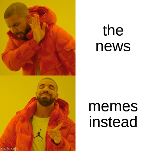 Drake Hotline Bling Meme | the news memes instead | image tagged in memes,drake hotline bling | made w/ Imgflip meme maker