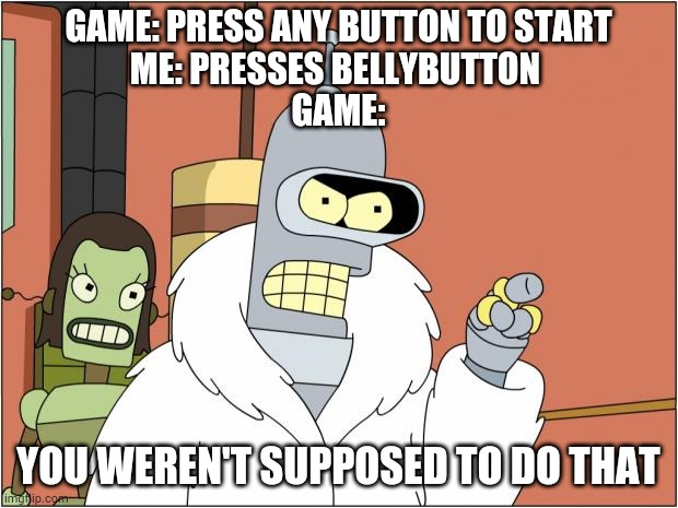 Bender Meme |  GAME: PRESS ANY BUTTON TO START ME: PRESSES BELLYBUTTON  GAME:; YOU WEREN'T SUPPOSED TO DO THAT | image tagged in memes,bender | made w/ Imgflip meme maker