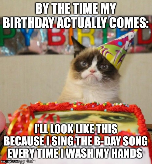 Grumpy Cat Birthday | BY THE TIME MY BIRTHDAY ACTUALLY COMES: I'LL LOOK LIKE THIS BECAUSE I SING THE B-DAY SONG EVERY TIME I WASH MY HANDS | image tagged in memes,grumpy cat birthday,grumpy cat | made w/ Imgflip meme maker