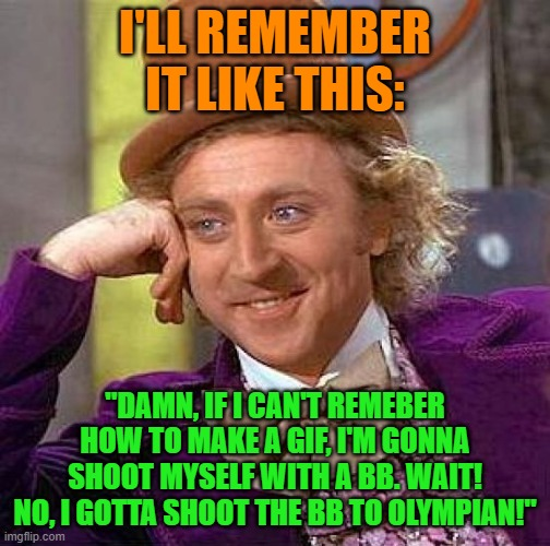 "I'LL REMEMBER IT LIKE THIS: ""DAMN, IF I CAN'T REMEBER HOW TO MAKE A GIF, I'M GONNA SHOOT MYSELF WITH A BB. WAIT! NO, I GOTTA SHOOT THE BB TO 