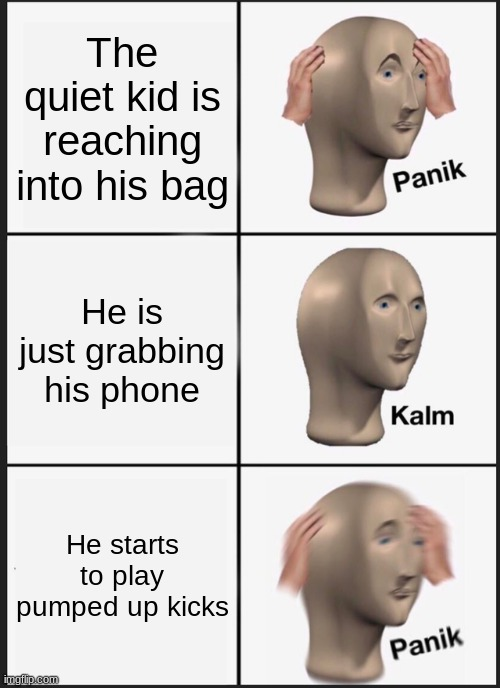 Panik Kalm Panik |  The quiet kid is reaching into his bag; He is just grabbing his phone; He starts to play pumped up kicks | image tagged in memes,panik kalm panik,pumped up kicks,meme man | made w/ Imgflip meme maker