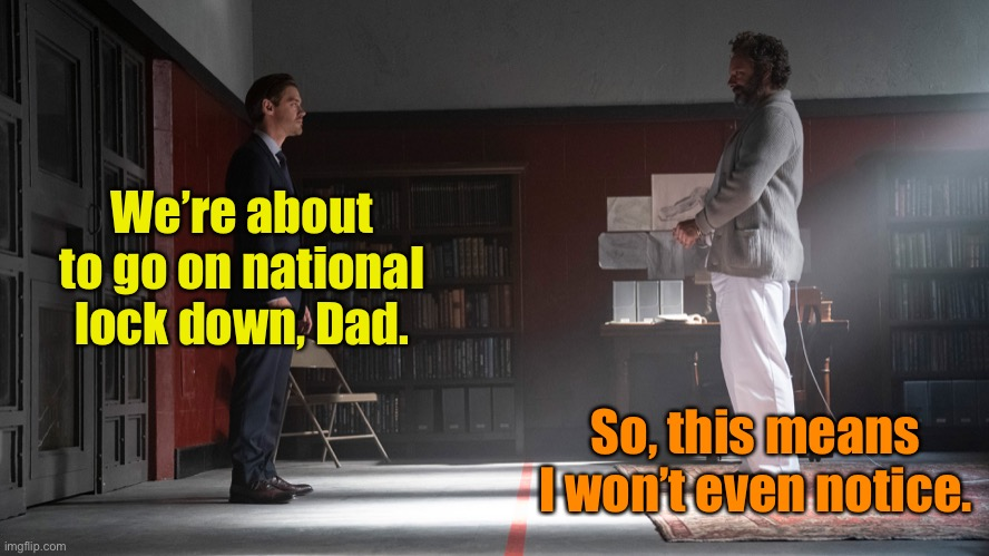 We're about to go on national lock down, Dad. So, this means I won't even notice. | made w/ Imgflip meme maker