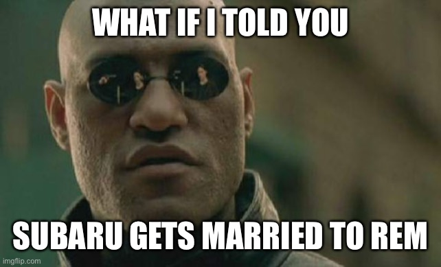 Matrix Morpheus |  WHAT IF I TOLD YOU; SUBARU GETS MARRIED TO REM | image tagged in memes,matrix morpheus | made w/ Imgflip meme maker
