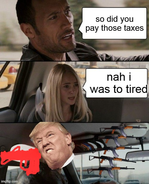 The Rock Driving | so did you pay those taxes nah i was to tired | image tagged in memes,the rock driving | made w/ Imgflip meme maker