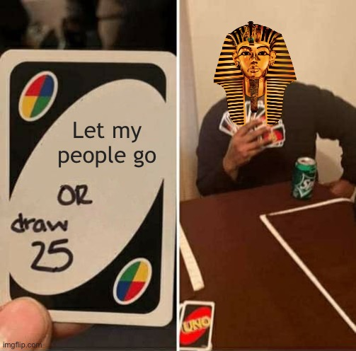 UNO Draw 25 Cards | Let my people go | image tagged in memes,uno draw 25 cards | made w/ Imgflip meme maker