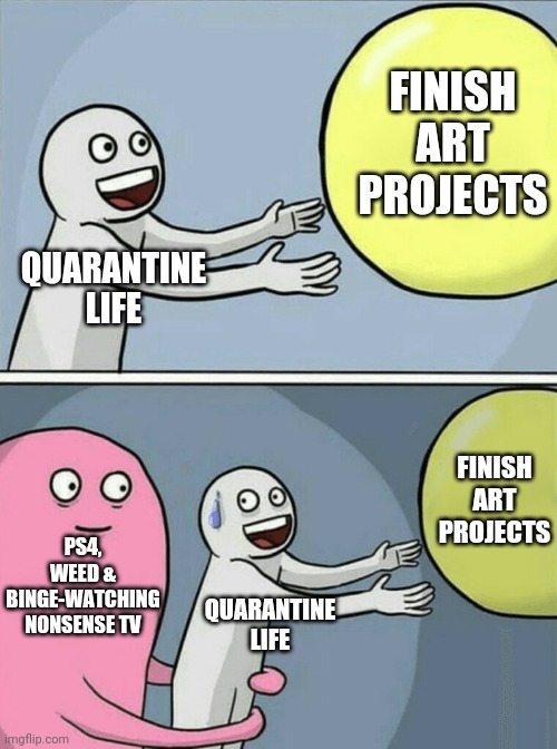 Quarantine life |  FINISH ART PROJECTS; QUARANTINE LIFE; FINISH ART PROJECTS; PS4, WEED & BINGE-WATCHING NONSENSE TV; QUARANTINE LIFE | image tagged in running away balloon,art,tv,ps4,weed,quarantine | made w/ Imgflip meme maker