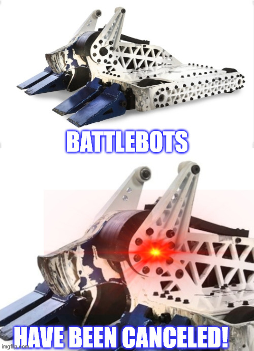 Bite Force Calm Then TRIGGERED | BATTLEBOTS HAVE BEEN CANCELED! | image tagged in bite force calm then triggered | made w/ Imgflip meme maker