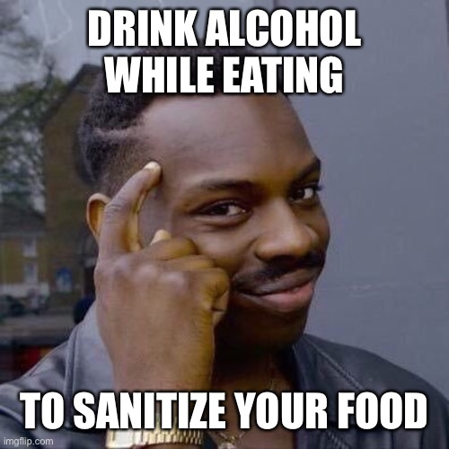 Thinking Black Guy |  DRINK ALCOHOL WHILE EATING; TO SANITIZE YOUR FOOD | image tagged in thinking black guy | made w/ Imgflip meme maker