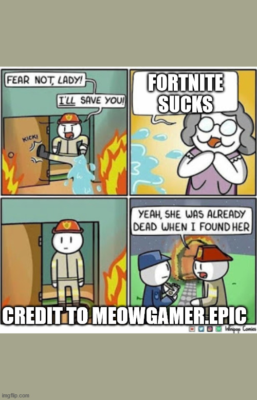 Burning grandma |  FORTNITE SUCKS; CREDIT TO MEOWGAMER.EPIC | image tagged in burning grandma | made w/ Imgflip meme maker