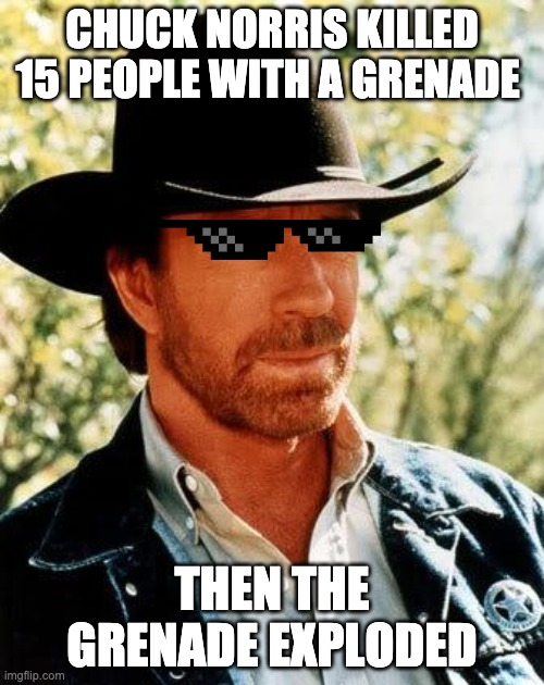 Chuck Norris |  CHUCK NORRIS KILLED 15 PEOPLE WITH A GRENADE; THEN THE GRENADE EXPLODED | image tagged in memes,chuck norris | made w/ Imgflip meme maker