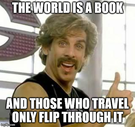 So they say |  THE WORLD IS A BOOK; AND THOSE WHO TRAVEL ONLY FLIP THROUGH IT | image tagged in demotivational motivator,travel,inspirational quote,sarcasm,instagram,hype | made w/ Imgflip meme maker
