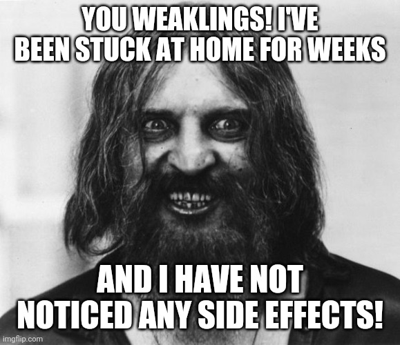 Stay at home laws suck! |  YOU WEAKLINGS! I'VE BEEN STUCK AT HOME FOR WEEKS; AND I HAVE NOT NOTICED ANY SIDE EFFECTS! | image tagged in crazy looking man,coronavirus,home | made w/ Imgflip meme maker