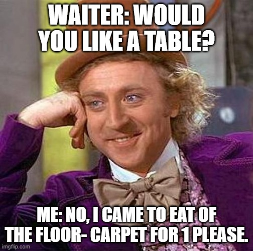 For those who hate stupid questions: |  WAITER: WOULD YOU LIKE A TABLE? ME: NO, I CAME TO EAT OF THE FLOOR- CARPET FOR 1 PLEASE. | image tagged in memes,creepy condescending wonka,restaurant,waiter,floor,carpet | made w/ Imgflip meme maker