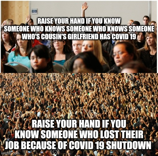 RAISE YOUR HAND IF YOU KNOW SOMEONE WHO KNOWS SOMEONE WHO KNOWS SOMEONE WHO'S COUSIN'S GIRLFRIEND HAS COVID 19; RAISE YOUR HAND IF YOU KNOW SOMEONE WHO LOST THEIR JOB BECAUSE OF COVID 19 SHUTDOWN | image tagged in covid-19,shutdown,time,open | made w/ Imgflip meme maker