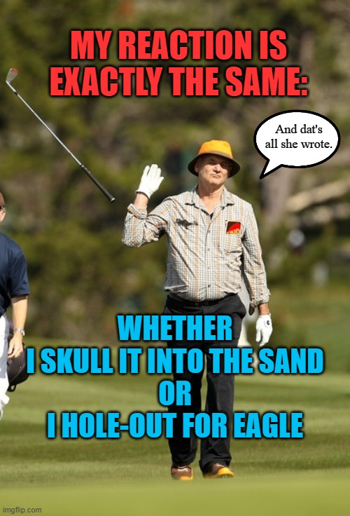 Bill Murray Golf |  MY REACTION IS EXACTLY THE SAME:; And dat's all she wrote. WHETHER I SKULL IT INTO THE SAND OR I HOLE-OUT FOR EAGLE | image tagged in memes,bill murray golf,golf,2 iron,augusta,masters | made w/ Imgflip meme maker