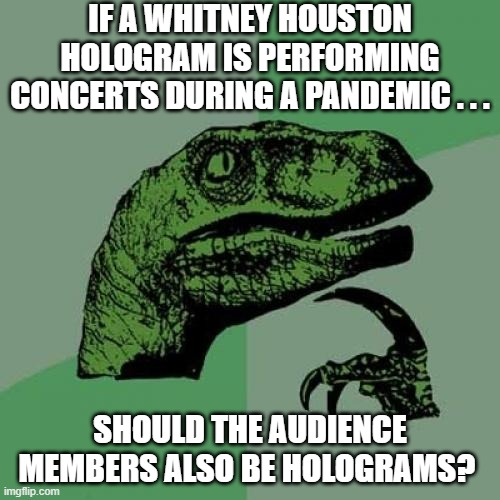 Philosoraptor Whitney Houston hologram |  IF A WHITNEY HOUSTON HOLOGRAM IS PERFORMING CONCERTS DURING A PANDEMIC . . . SHOULD THE AUDIENCE MEMBERS ALSO BE HOLOGRAMS? | image tagged in memes,philosoraptor,whitney houston,pandemic,hologram | made w/ Imgflip meme maker