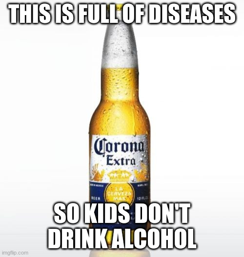Corona |  THIS IS FULL OF DISEASES; SO KIDS DON'T DRINK ALCOHOL | image tagged in memes,corona | made w/ Imgflip meme maker