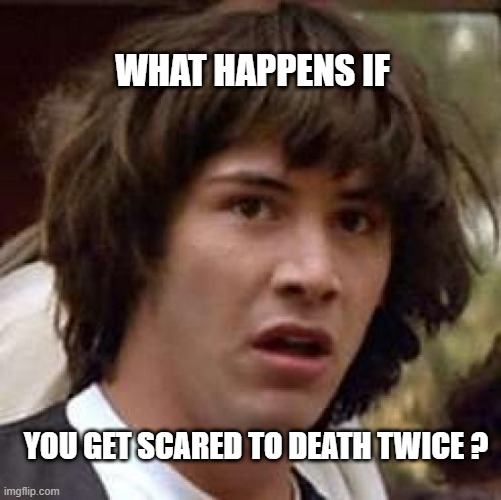 Conspiracy Keanu Meme |  WHAT HAPPENS IF; YOU GET SCARED TO DEATH TWICE ? | image tagged in memes,conspiracy keanu | made w/ Imgflip meme maker