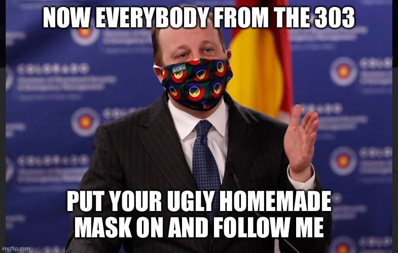 PSA from Polis |  NOW EVERYBODY FROM THE 303; PUT YOUR UGLY HOMEMADE MASK ON AND FOLLOW ME | image tagged in colorado,governor | made w/ Imgflip meme maker