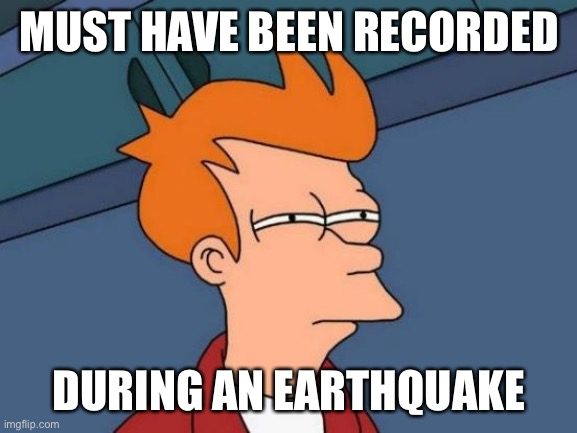 Futurama Fry Meme | MUST HAVE BEEN RECORDED DURING AN EARTHQUAKE | image tagged in memes,futurama fry | made w/ Imgflip meme maker