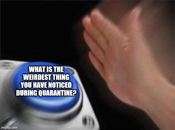 Blank Nut Button |  WHAT IS THE WEIRDEST THING YOU HAVE NOTICED DURING QUARANTINE? | image tagged in memes,blank nut button | made w/ Imgflip meme maker