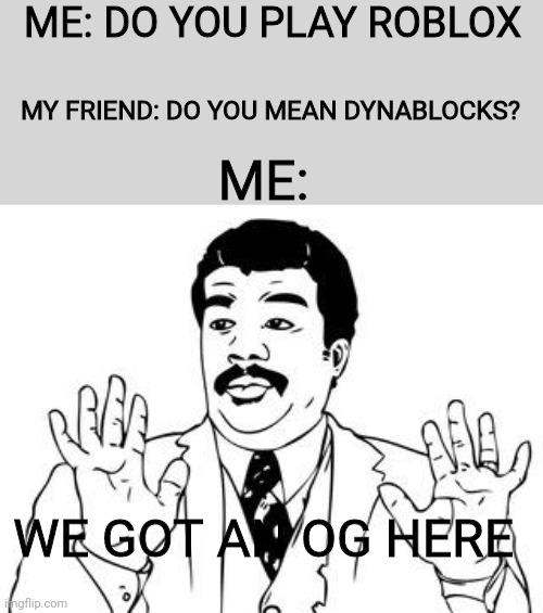Only OGs might get it |  ME: DO YOU PLAY ROBLOX; MY FRIEND: DO YOU MEAN DYNABLOCKS? ME:; WE GOT AN OG HERE | image tagged in watch out | made w/ Imgflip meme maker
