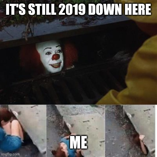 pennywise in sewer |  IT'S STILL 2019 DOWN HERE; ME | image tagged in pennywise in sewer | made w/ Imgflip meme maker