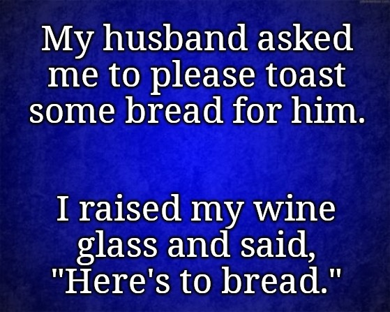 "blue background |  My husband asked me to please toast some bread for him. I raised my wine glass and said, ""Here's to bread."" 