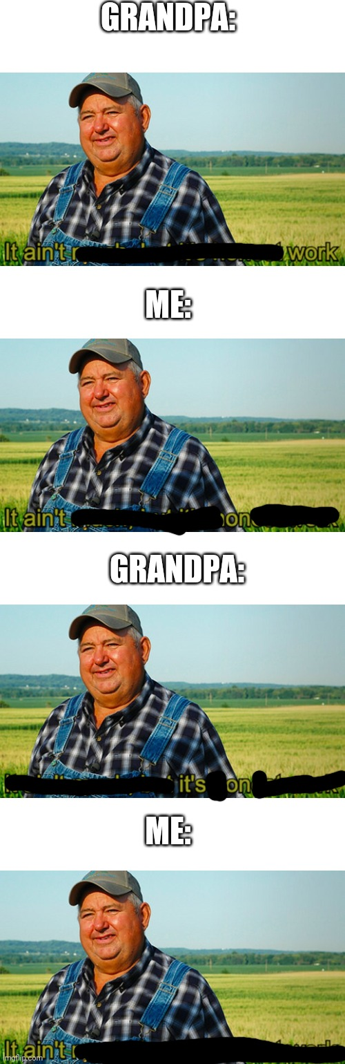 E. (I started naming all my memes E for 2 weeks, 1w left, I'd love it if you'd join me) |  GRANDPA:; ME:; GRANDPA:; ME: | image tagged in it ain't much but it's honest work,technology,memes,funny,e,grandpa | made w/ Imgflip meme maker