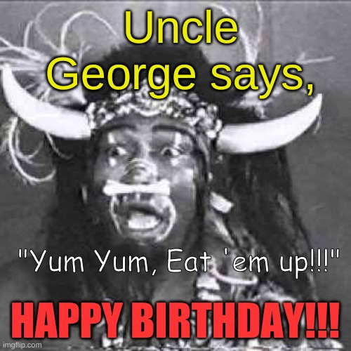 "Uncle George says, ""Yum Yum, Eat 'em up!!!""; HAPPY BIRTHDAY!!! 