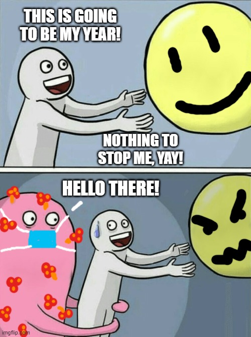 Uninvited | THIS IS GOING TO BE MY YEAR! NOTHING TO STOP ME, YAY! HELLO THERE! | image tagged in memes,running away balloon | made w/ Imgflip meme maker