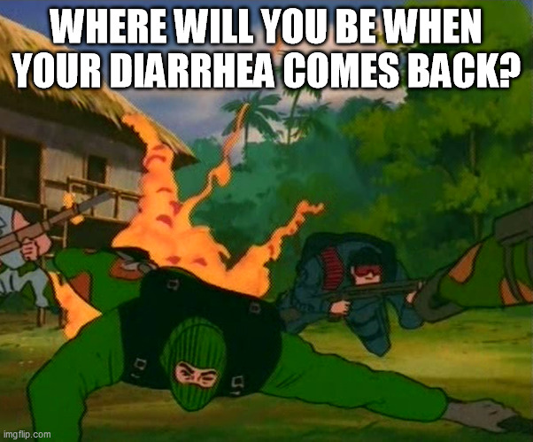 Where will you be when your diarrhea comes back? |  WHERE WILL YOU BE WHEN YOUR DIARRHEA COMES BACK? | image tagged in gi joe,diarrhea,where will you be | made w/ Imgflip meme maker