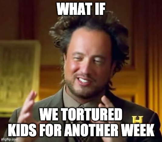 Ancient Aliens |  WHAT IF; WE TORTURED KIDS FOR ANOTHER WEEK | image tagged in memes,ancient aliens | made w/ Imgflip meme maker