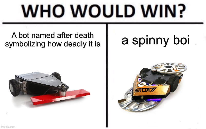 Who Would Win? | A bot named after death symbolizing how deadly it is a spinny boi | image tagged in memes,who would win | made w/ Imgflip meme maker