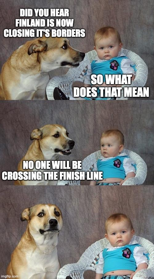 Dad Joke Dog | DID YOU HEAR FINLAND IS NOW CLOSING IT'S BORDERS SO WHAT DOES THAT MEAN NO ONE WILL BE CROSSING THE FINISH LINE | image tagged in memes,dad joke dog | made w/ Imgflip meme maker