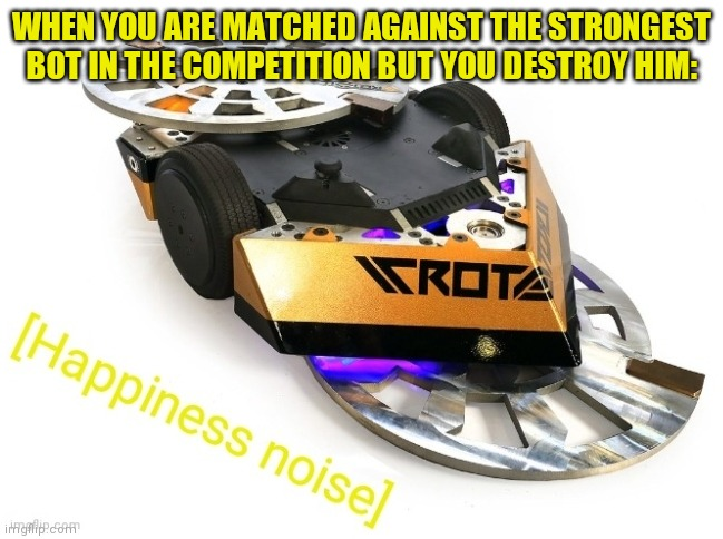Rotator Happiness Noise | WHEN YOU ARE MATCHED AGAINST THE STRONGEST BOT IN THE COMPETITION BUT YOU DESTROY HIM: | image tagged in rotator happiness noise | made w/ Imgflip meme maker