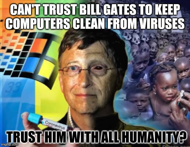 Free RFID with your Mandatory Vaccine? Nothing like a Good Crisis ;) Chloroquine Cure preferrable? #WWG1WGA |  CAN'T TRUST BILL GATES TO KEEP COMPUTERS CLEAN FROM VIRUSES; TRUST HIM WITH ALL HUMANITY? | image tagged in bill gates,covid19,corona virus,nwo police state,vaccines,the great awakening | made w/ Imgflip meme maker
