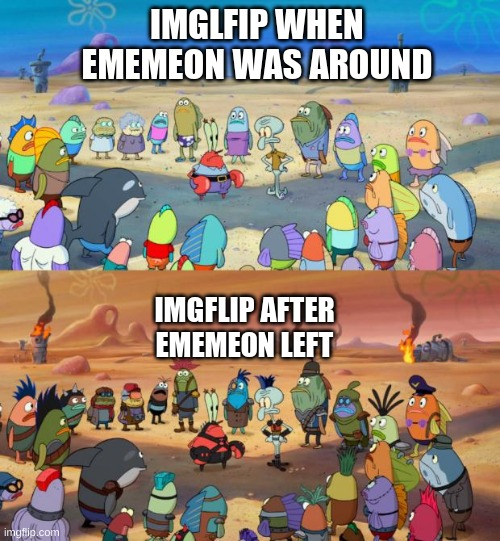 SpongeBob Apocalypse |  IMGLFIP WHEN EMEMEON WAS AROUND; IMGFLIP AFTER EMEMEON LEFT | image tagged in spongebob apocalypse,memes,spongebob,rip | made w/ Imgflip meme maker