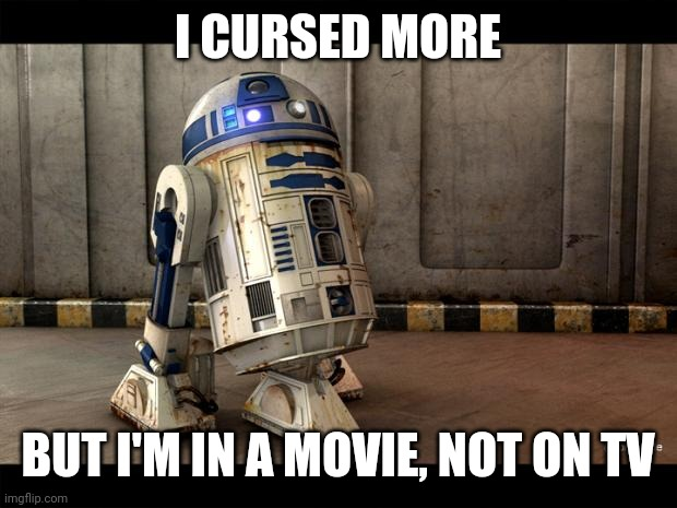 R2D2 Quotes | I CURSED MORE BUT I'M IN A MOVIE, NOT ON TV | image tagged in r2d2 quotes | made w/ Imgflip meme maker