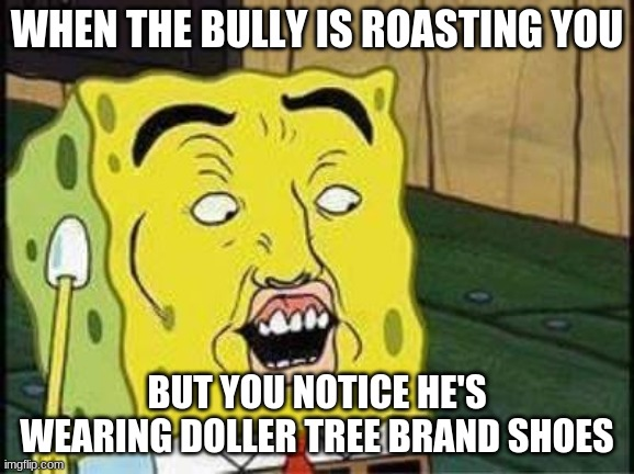 sponge bob bruh |  WHEN THE BULLY IS ROASTING YOU; BUT YOU NOTICE HE'S WEARING DOLLER TREE BRAND SHOES | image tagged in sponge bob bruh | made w/ Imgflip meme maker