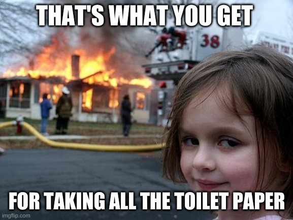 Disaster Girl Meme |  THAT'S WHAT YOU GET; FOR TAKING ALL THE TOILET PAPER | image tagged in memes,disaster girl | made w/ Imgflip meme maker