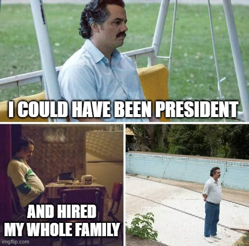 Nepotism, its not just for Banana Republics anymore. | I COULD HAVE BEEN PRESIDENT AND HIRED MY WHOLE FAMILY | image tagged in memes,sad pablo escobar,nepotism,maga,impeach trump,politics | made w/ Imgflip meme maker